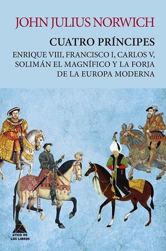 CUATRO PRINCIPES. ENRIQUE VIII, FRANCISCO I, CARLOS V, SOLIMAN EL MAGNIFICO Y LA FORJA DE LA EUROPA MODERNA